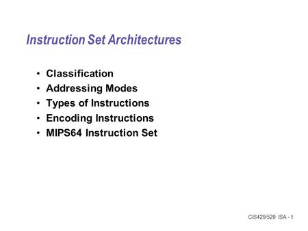 CIS429/529 ISA - 1 Instruction Set Architectures Classification Addressing Modes Types of Instructions Encoding Instructions MIPS64 Instruction Set.