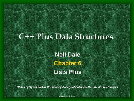 1 expanded by J. Goetz Nell Dale Chapter 6 Lists Plus Slides by Sylvia Sorkin, Community College of Baltimore County - Essex Campus C++ Plus Data Structures.