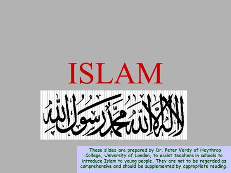 ISLAM These slides are prepared by Dr. Peter Vardy <strong>of</strong> Heythrop College, University <strong>of</strong> London, to assist teachers in schools to introduce Islam to young.