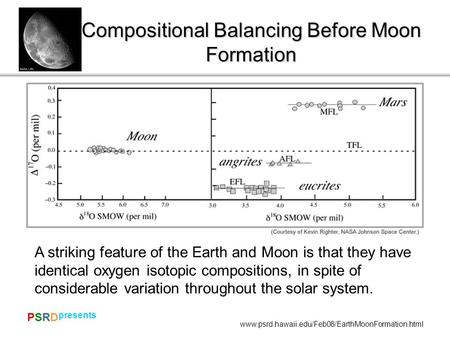 PSRDPSRD presents www.psrd.hawaii.edu/Feb08/EarthMoonFormation.html Compositional Balancing Before Moon Formation A striking feature of the Earth and Moon.