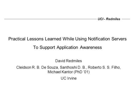 UCI - Redmiles Practical Lessons Learned While Using Notification Servers To Support Application Awareness David Redmiles Cleidson R. B. De Souza, Santhoshi.