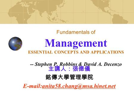 Fundamentals of Management ESSENTIAL CONCEPTS AND APPLICATIONS -- Stephen P. Robbins & David A. Decenzo 主講人:張德儀 銘傳大學管理學院