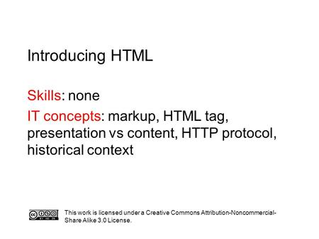 Introducing HTML Skills: none IT concepts: markup, HTML tag, presentation vs content, HTTP protocol, historical context This work is licensed under a Creative.