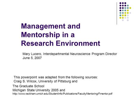 Management and Mentorship in a Research Environment This powerpoint was adapted from the following sources: Craig S. Wilcox, University of Pittsburg and.