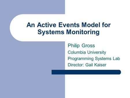 An Active Events Model for Systems Monitoring Philip Gross Columbia University Programming Systems Lab Director: Gail Kaiser.