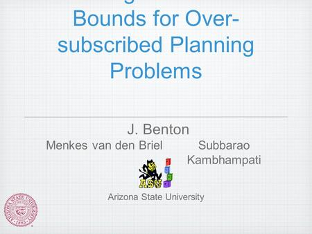 Finding Admissible Bounds for Over- subscribed Planning Problems J. Benton Menkes van den BrielSubbarao Kambhampati Arizona State University.