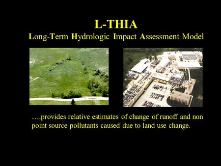 L-THIA Long-Term Hydrologic Impact Assessment Model ….provides relative estimates of change of runoff and non point source pollutants caused due to land.