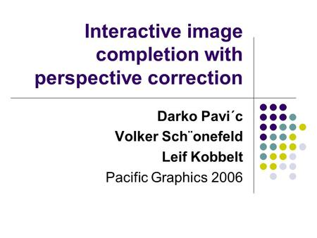Interactive image completion with perspective correction Darko Pavi´c Volker Sch¨onefeld Leif Kobbelt Pacific Graphics 2006.
