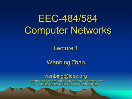 EEC-484/584 Computer Networks Lecture 1 Wenbing Zhao (Lecture nodes are based on materials supplied by Dr. Louise Moser at UCSB and Prentice-Hall)