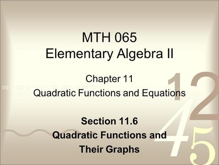 MTH 065 Elementary Algebra II Chapter 11 Quadratic Functions and Equations Section 11.6 Quadratic Functions and Their Graphs.