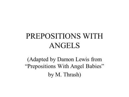 "PREPOSITIONS WITH ANGELS (Adapted by Damon Lewis from ""Prepositions With Angel Babies"" by M. Thrash)"