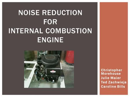 Christopher Morehouse Julie Maier Ted Zachwieja Caroline Bills NOISE REDUCTION FOR INTERNAL COMBUSTION ENGINE.