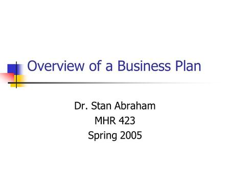 Overview of a Business Plan Dr. Stan Abraham MHR 423 Spring 2005.