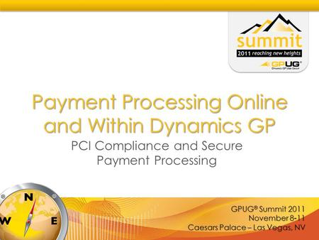 GPUG ® Summit 2011 November 8-11 Caesars Palace – Las Vegas, NV Payment Processing Online and Within Dynamics GP PCI Compliance and Secure Payment Processing.