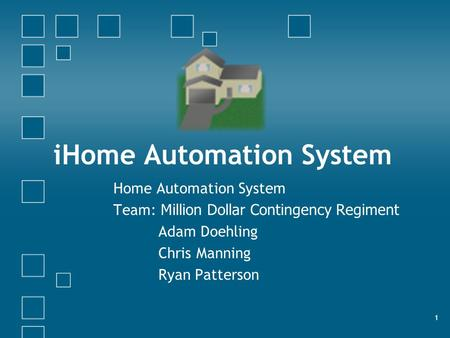 1 iHome Automation System Home Automation System Team: Million Dollar Contingency Regiment Adam Doehling Chris Manning Ryan Patterson.
