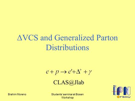 Brahim MorenoStudents' seminar at Bosen Workshop ΔVCS and Generalized Parton Distributions