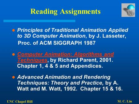 UNC Chapel Hill M. C. Lin Reading Assignments Principles of Traditional Animation Applied to 3D Computer Animation, by J. Lasseter, Proc. of ACM SIGGRAPH.
