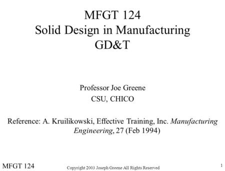 Copyright 2003 Joseph Greene All Rights Reserved 1 MFGT 124 Solid Design in Manufacturing GD&T Professor Joe Greene CSU, CHICO Reference: A. Kruilikowski,