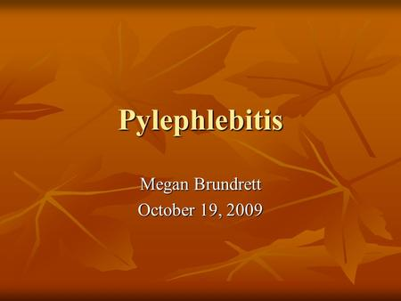 Pylephlebitis Megan Brundrett October 19, 2009. Outline Etiology Etiology Microbiology Microbiology Clinical Manifestations Clinical Manifestations Diagnosis.