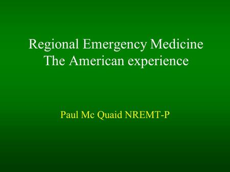 Regional Emergency Medicine The American experience Paul Mc Quaid NREMT-P.