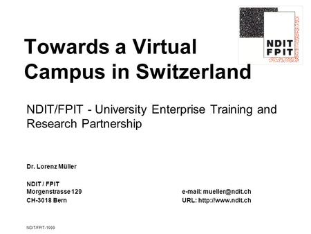 NDIT/FPIT-1999 Towards a Virtual Campus in Switzerland NDIT/FPIT - University Enterprise Training and Research Partnership Dr. Lorenz Müller NDIT / FPIT.