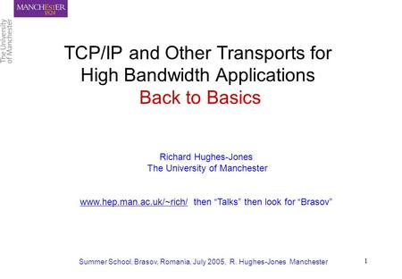 Summer School, Brasov, Romania, July 2005, R. Hughes-Jones Manchester 1 TCP/IP and Other Transports for High Bandwidth Applications Back to Basics Richard.