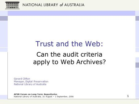 APSR Forum on Long-Term Repositories National Library of Australia, 31 August – 1 September, 2006 1 Trust and the Web: Can the audit criteria apply to.