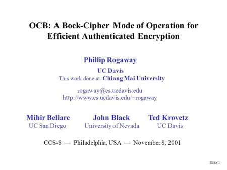 Slide 1 OCB: A Bock-Cipher Mode of Operation for Efficient Authenticated Encryption Phillip Rogaway UC Davis