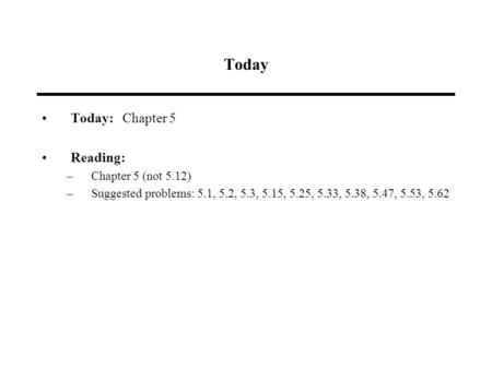 Today Today: Chapter 5 Reading: –Chapter 5 (not 5.12) –Suggested problems: 5.1, 5.2, 5.3, 5.15, 5.25, 5.33, 5.38, 5.47, 5.53, 5.62.