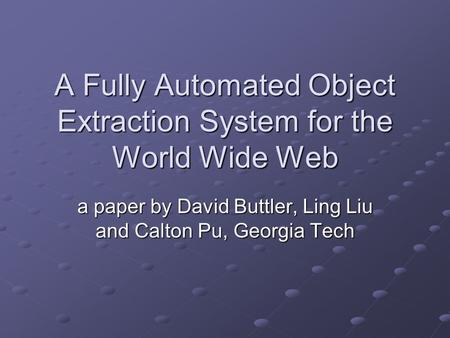 A Fully Automated Object Extraction System for the World Wide Web a paper by David Buttler, Ling Liu and Calton Pu, Georgia Tech.
