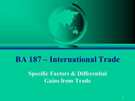 1 BA 187 – International Trade Specific Factors & Differential Gains from Trade.