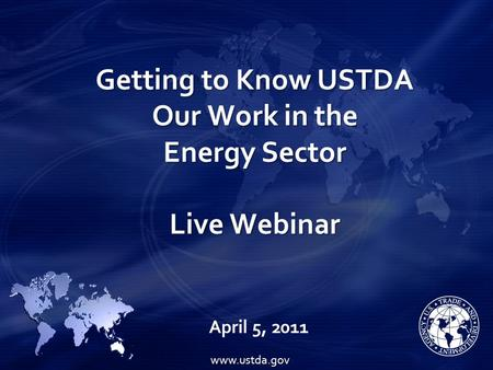 Getting to Know USTDA Our Work in the Energy Sector Live Webinar April 5, 2011 www.ustda.gov.