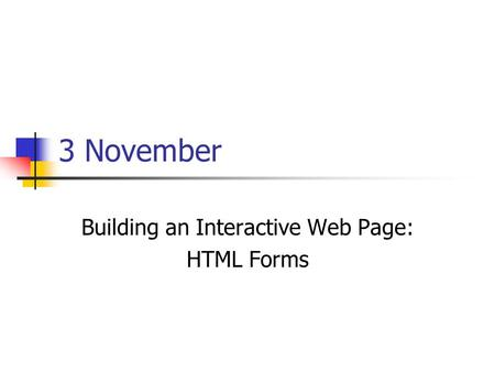 3 November Building an Interactive Web Page: HTML Forms.