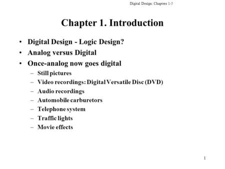 Digital Design: Chapters 1-5 1 Chapter 1. Introduction Digital Design - Logic Design? Analog versus Digital Once-analog now goes digital –Still pictures.