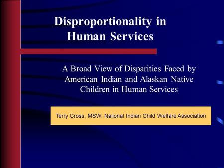 Disproportionality in Human Services Terry Cross, MSW, National Indian Child Welfare Association A Broad View of Disparities Faced by American Indian and.