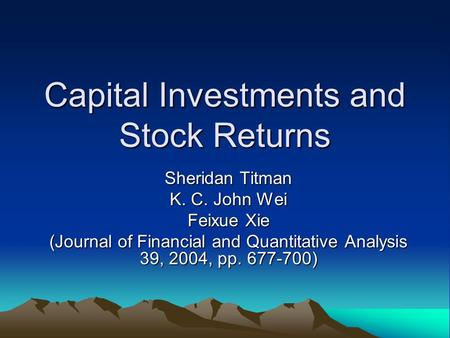 Capital Investments and Stock Returns Sheridan Titman K. C. John Wei Feixue Xie (Journal of Financial and Quantitative Analysis 39, 2004, pp. 677-700)