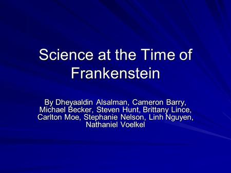 Science at the Time of Frankenstein By Dheyaaldin Alsalman, Cameron Barry, Michael Becker, Steven Hunt, Brittany Lince, Carlton Moe, Stephanie Nelson,