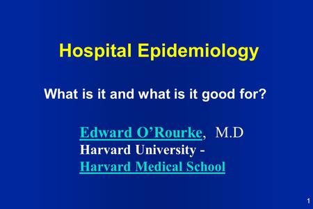 1 Hospital Epidemiology What is it and what is it good for? Edward O'RourkeEdward O'Rourke, M.D Harvard University - Harvard Medical School.