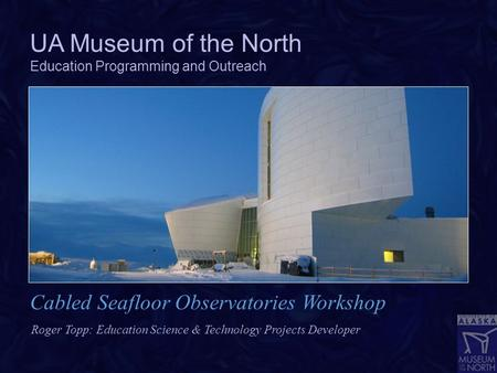 UA Museum of the North Education Programming and Outreach Roger Topp: Education Science & Technology Projects Developer Cabled Seafloor Observatories Workshop.