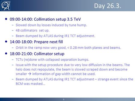 Day 26.3. ● 09:00-14:00: Collimation setup 3.5 TeV – Slowed down by losses induced by tune hump. – 48 collimators set up. – Beam dumped by ATLAS during.