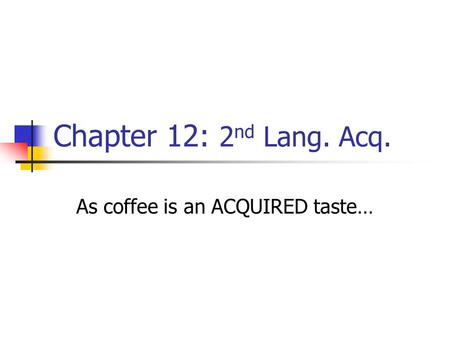 Chapter 12: 2 nd Lang. Acq. As coffee is an ACQUIRED taste…
