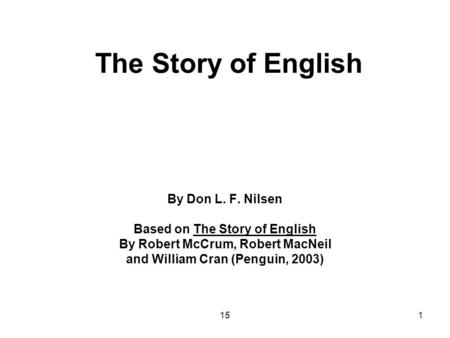 151 The Story of English By Don L. F. Nilsen Based on The Story of English By Robert McCrum, Robert MacNeil and William Cran (Penguin, 2003)