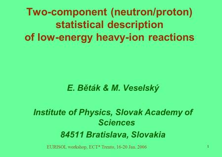 EURISOL workshop, ECT* Trento, 16-20 Jan. 2006 1 Two-component (neutron/proton) statistical description of low-energy heavy-ion reactions E. Běták & M.