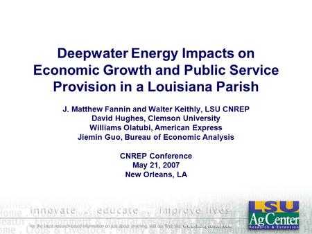 Deepwater Energy Impacts on Economic Growth and Public Service Provision in a Louisiana Parish J. Matthew Fannin and Walter Keithly, LSU CNREP David Hughes,