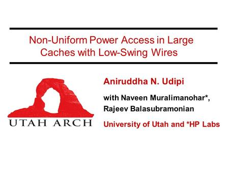 Non-Uniform Power Access in Large Caches with Low-Swing Wires Aniruddha N. Udipi with Naveen Muralimanohar*, Rajeev Balasubramonian University of Utah.