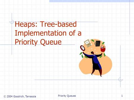© 2004 Goodrich, Tamassia Priority Queues1 Heaps: Tree-based Implementation of a Priority Queue.