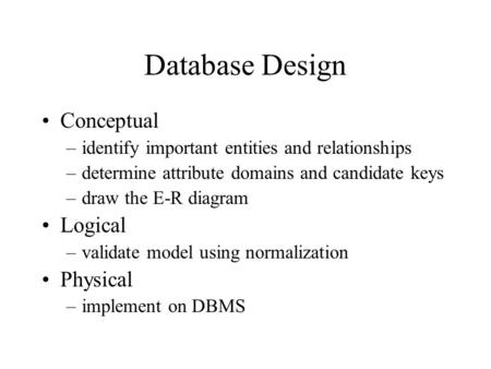 Database Design Conceptual –identify important entities and relationships –determine attribute domains and candidate keys –draw the E-R diagram Logical.