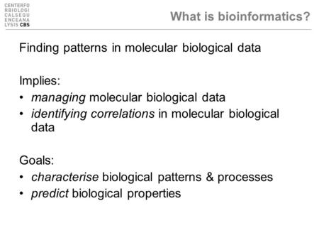 What is bioinformatics? Finding patterns in molecular biological data Implies: managing molecular biological data identifying correlations in molecular.