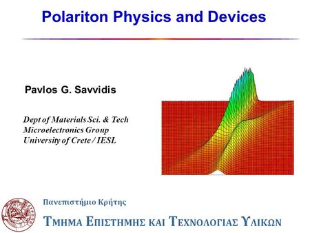 Polariton Physics and Devices Pavlos G. Savvidis Dept of Materials Sci. & Tech Microelectronics Group University of Crete / IESL.