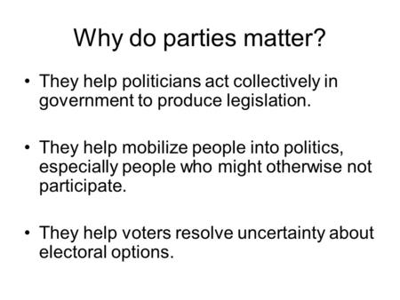 Why do parties matter? They help politicians act collectively in government to produce legislation. They help mobilize people into politics, especially.